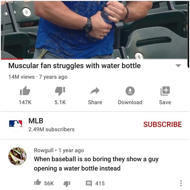 Product - 11 Muscular fan struggles with water bottle 14M views · 7 years ago 147K 5.1K Share Download Save MLB SUBSCRIBE 2.49M subscribers Rowgull • 1 year ago When baseball is so boring they show a guy opening a water bottle instead 56K 目415