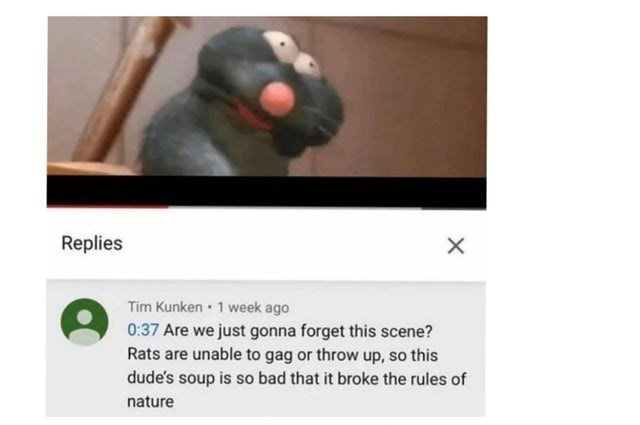 Text - Replies Tim Kunken • 1 week ago 0:37 Are we just gonna forget this scene? Rats are unable to gag or throw up, so this dude's soup is so bad that it broke the rules of nature