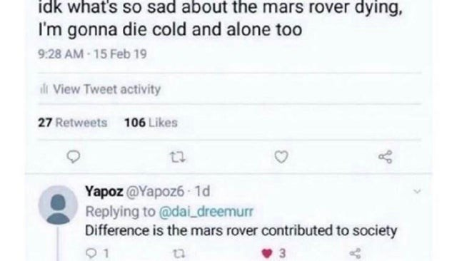 Text - idk what's so sad about the mars rover dying, I'm gonna die cold and alone too 9:28 AM - 15 Feb 19 ili View Tweet activity 27 Retweets 106 Likes Yapoz @Yapoz6 1d Replying to @dai_dreemurr Difference is the mars rover contributed to society 3.