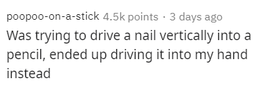 Text - poopoo-on-a-stick 4.5k points · 3 days ago Was trying to drive a nail vertically into a pencil, ended up driving it into my hand instead