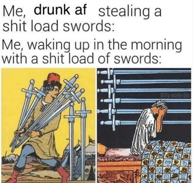funny meme about tarot cards swords getting drunk and stealing swords | Me, drunk af stealing a shit load swords: Me, waking up in the morning with a shit load of swords: