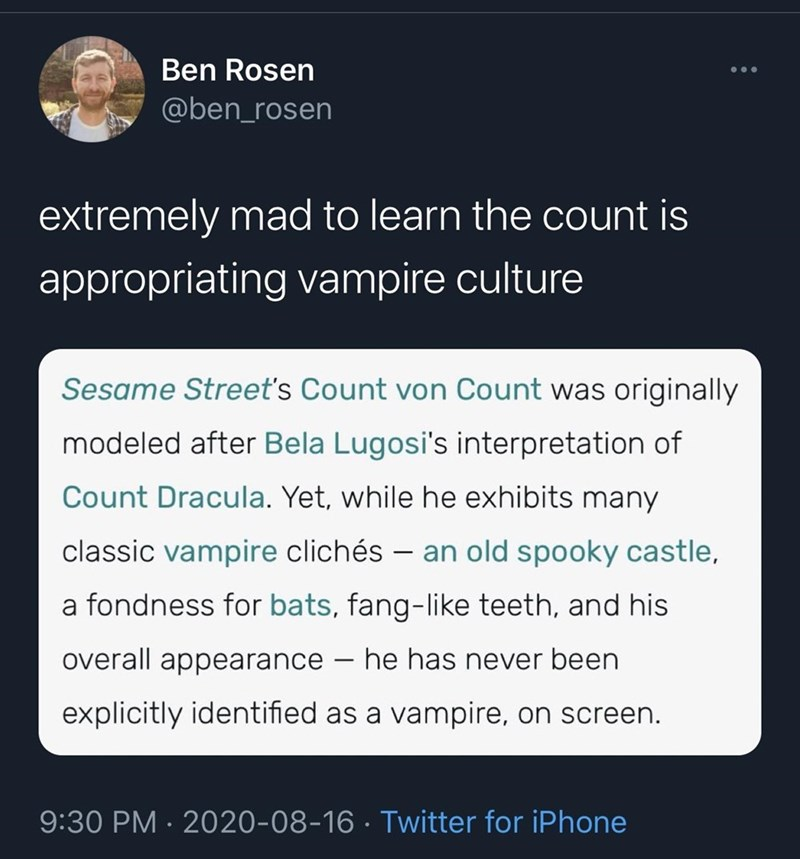 Text - Ben Rosen @ben_rosen extremely mad to learn the count is appropriating vampire culture Sesame Street's Count von Count was originally modeled after Bela Lugosi's interpretation of Count Dracula. Yet, while he exhibits many classic vampire clichés – an old spooky castle, a fondness for bats, fang-like teeth, and his overall appearance – he has never been explicitly identified as a vampire, on screen. 9:30 PM · 2020-08-16 · Twitter for iPhone