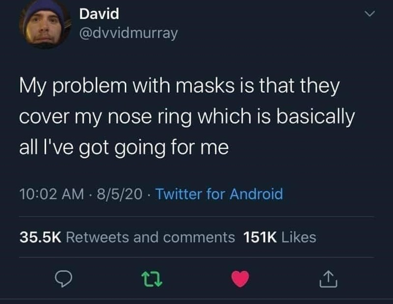 Text - David @dvvidmurray My problem with masks is that they cover my nose ring which is basically all l've got going for me 10:02 AM · 8/5/20 · Twitter for Android 35.5K Retweets and comments 151K Likes
