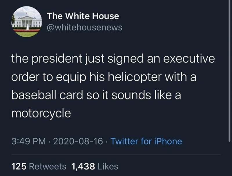 Text - The White House @whitehousenews the president just signed an executive order to equip his helicopter with a baseball card so it sounds like a motorcycle 3:49 PM · 2020-08-16 · Twitter for iPhone 125 Retweets 1,438 Likes