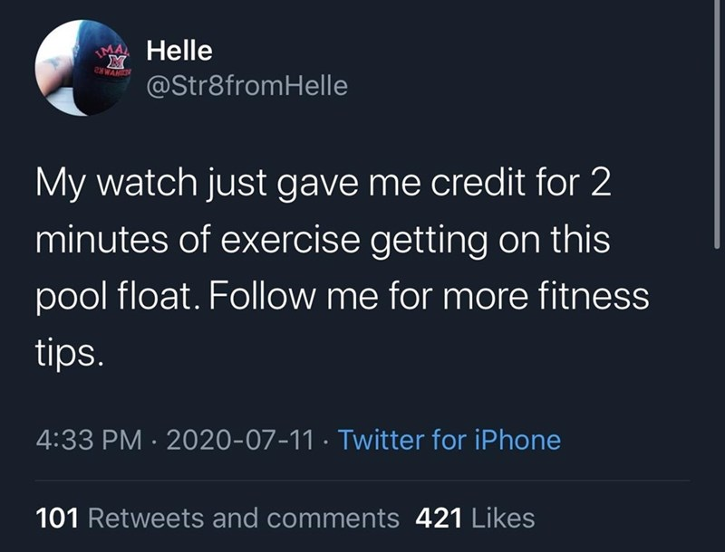 Text - MA Helle 2NWAHN @Str8fromHelle My watch just gave me credit for 2 minutes of exercise getting on this pool float. Follow me for more fitness tips. 4:33 PM · 2020-07-11 · Twitter for iPhone 101 Retweets and comments 421 Likes