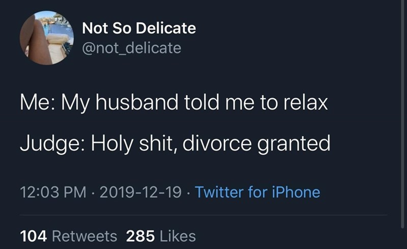 Text - Not So Delicate @not_delicate Me: My husband told me to relax Judge: Holy shit, divorce granted 12:03 PM · 2019-12-19 · Twitter for iPhone 104 Retweets 285 Likes