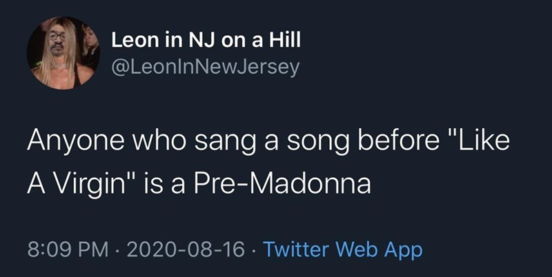 """Text - Leon in NJ on a Hill @LeonlnNewJersey Anyone who sang a song before """"Like A Virgin"""" is a Pre-Madonna 8:09 PM · 2020-08-16 · Twitter Web App"""