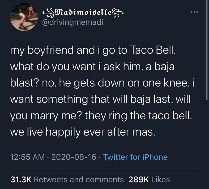 Text - SMadimoiselle @drivingmemadi my boyfriend and i go to Taco Bell. what do you want i ask him. a baja blast? no. he gets down on one knee. i want something that will baja last. will you marry me? they ring the taco bell. we live happily ever after mas. 12:55 AM · 2020-08-16 · Twitter for iPhone 31.3K Retweets and comments 289K Likes