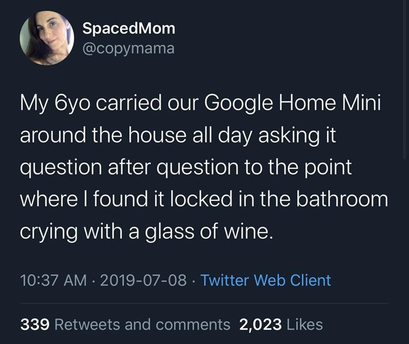 Text - SpacedMom @copymama My 6yo carried our Google Home Mini around the house all day asking it question after question to the point where I found it locked in the bathroom crying with a glass of wine. 10:37 AM · 2019-07-08 · Twitter Web Client 339 Retweets and comments 2,023 Likes