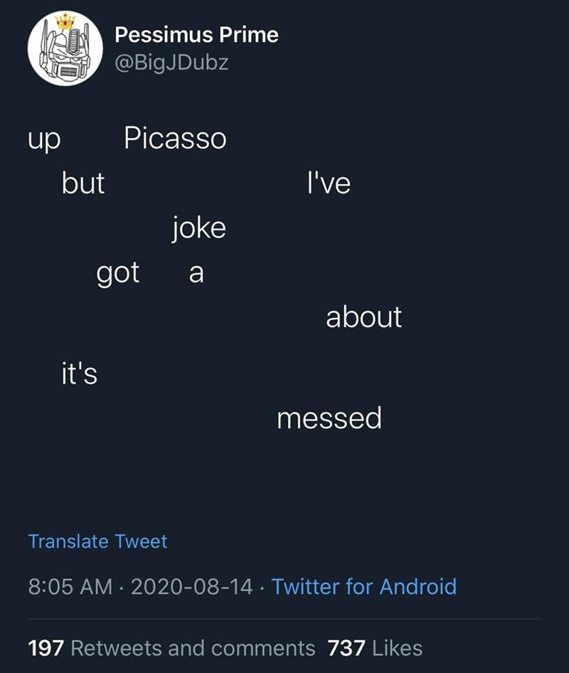 Text - Pessimus Prime @BigJDubz Picasso dn but I've joke got a about it's messed Translate Tweet 8:05 AM · 2020-08-14 · Twitter for Android 197 Retweets and comments 737 Likes