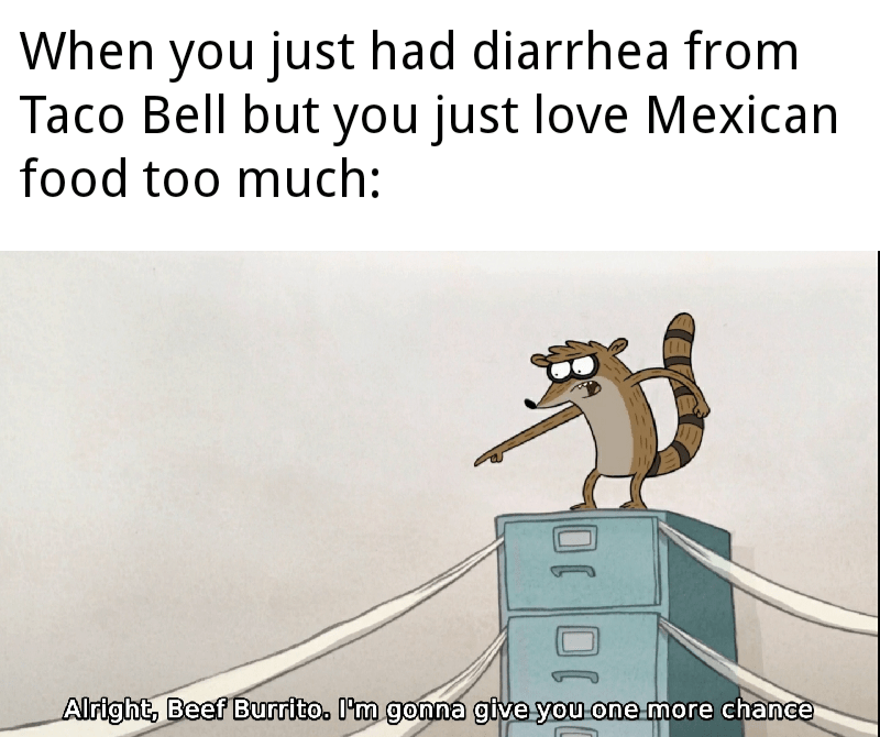 Cartoon - When you just had diarrhea from Taco Bell but you just love Mexican food too much: Alright, Beef Burrito. I'm gonna give you one more chance 10 J0