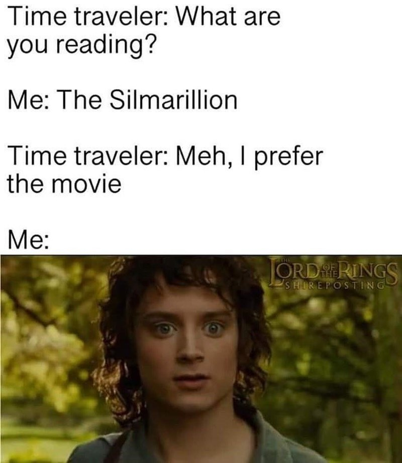 Facial expression - Time traveler: What are you reading? Me: The Silmarillion Time traveler: Meh, I prefer the movie Me: TEHE ORD RINGS SHIREPOSTING