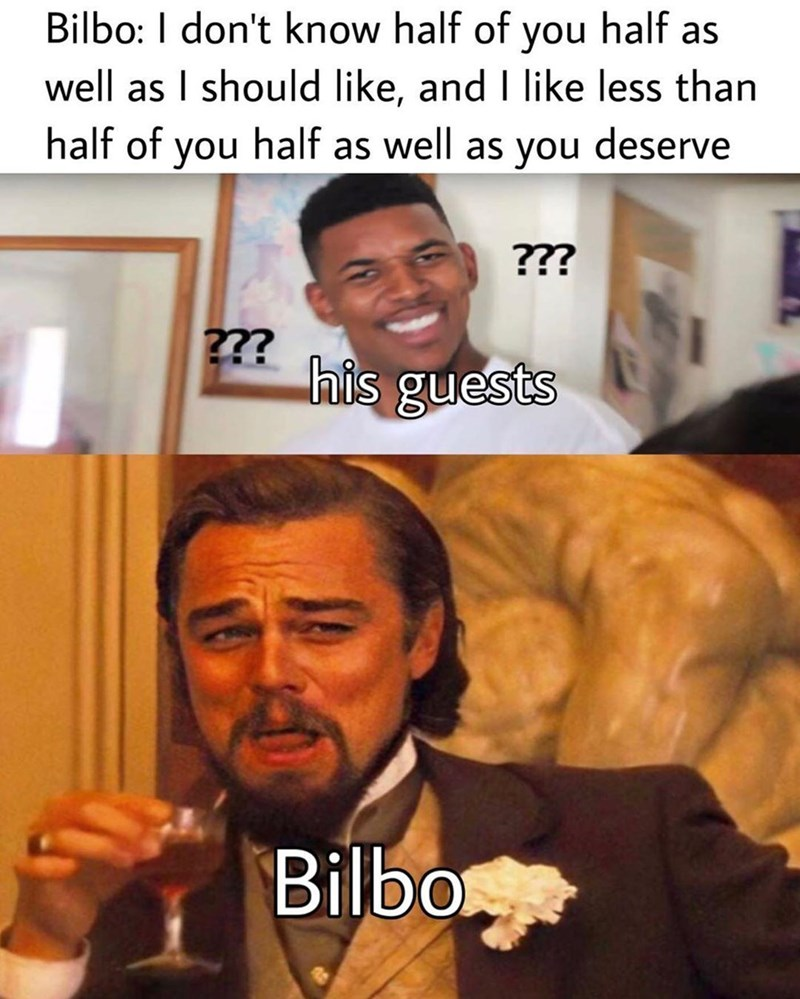 Facial expression - Bilbo: I don't know half of you half as well as I should like, and I like less than half of you half as well as you deserve ??? ??? his guests Bilbo