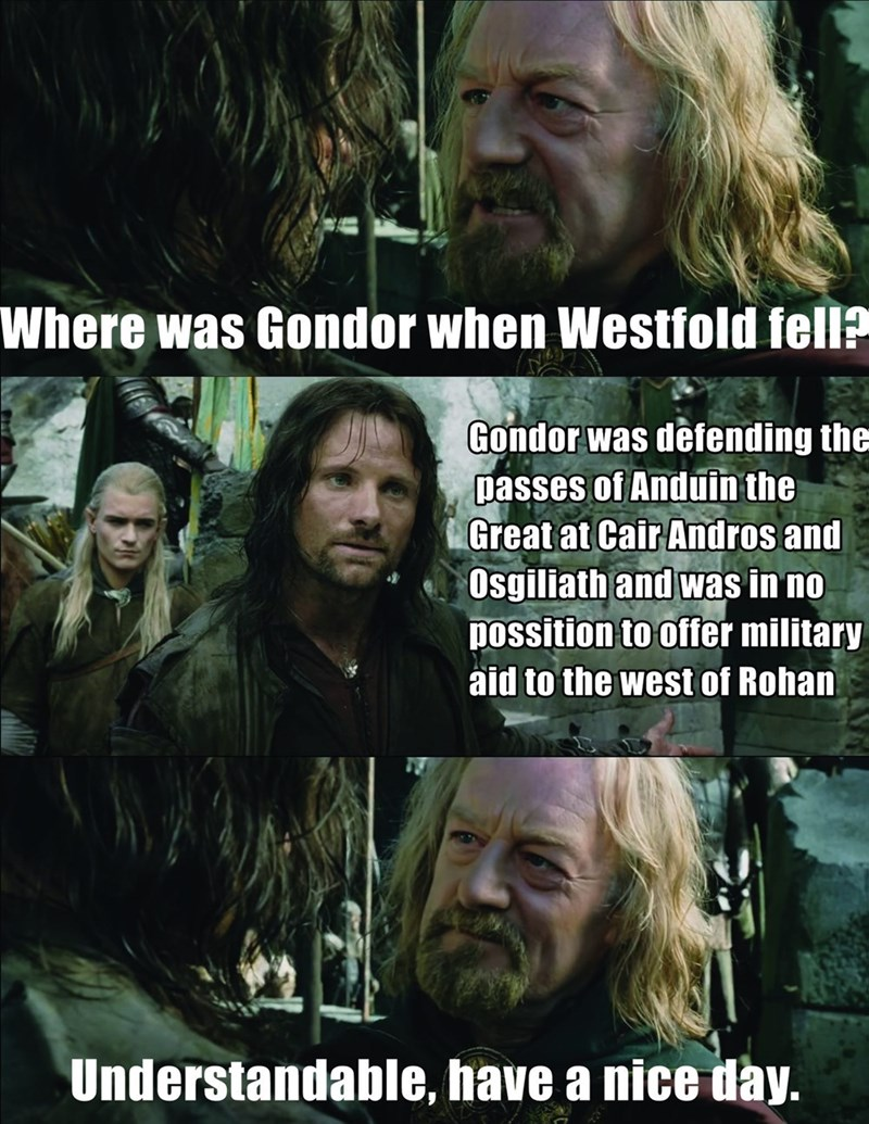 Photo caption - Where was Gondor when Westfold fell? Gondor was defending the passes of Anduin the Great at Cair Andros and Osgiliath and was in no possition to offer military aid to the west of Rohan Understandable, have a nice day.