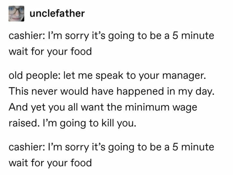 Text - unclefather cashier: l'm sorry it's going to be a 5 minute wait for your food old people: let me speak to your manager. This never would have happened in my day. And yet you all want the minimum wage raised. I'm going to kill you. cashier: I'm sorry it's going to be a 5 minute wait for your food