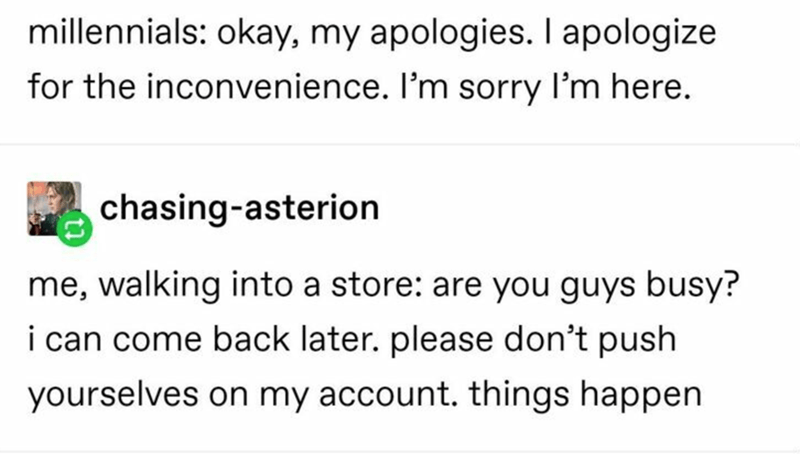 Text - millennials: okay, my apologies. I apologize for the inconvenience. I'm sorry l'm here. chasing-asterion me, walking into a store: are you guys busy? i can come back later. please don't push yourselves on my account. things happen