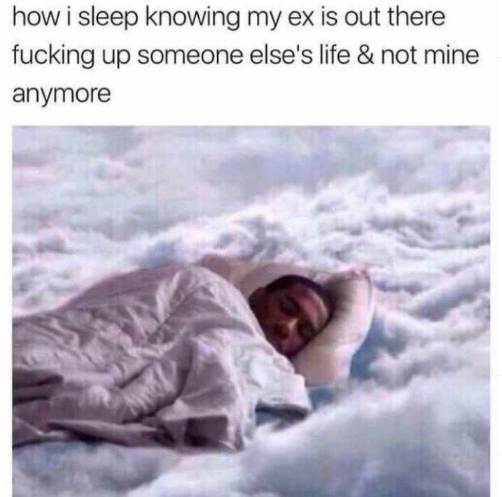 Text - how i sleep knowing my ex is out there fucking up someone else's life & not mine anymore