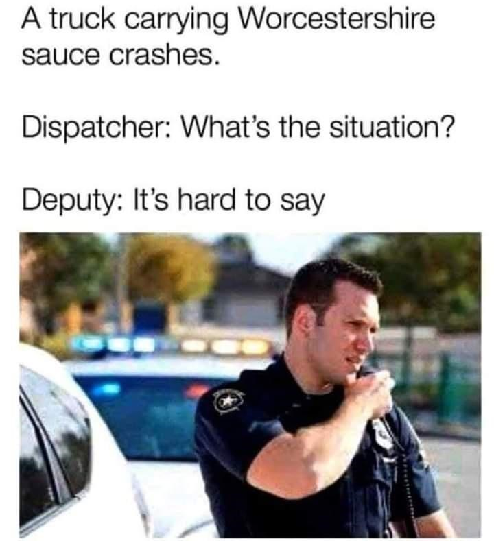 Product - A truck carrying Worcestershire sauce crashes. Dispatcher: What's the situation? Deputy: It's hard to say