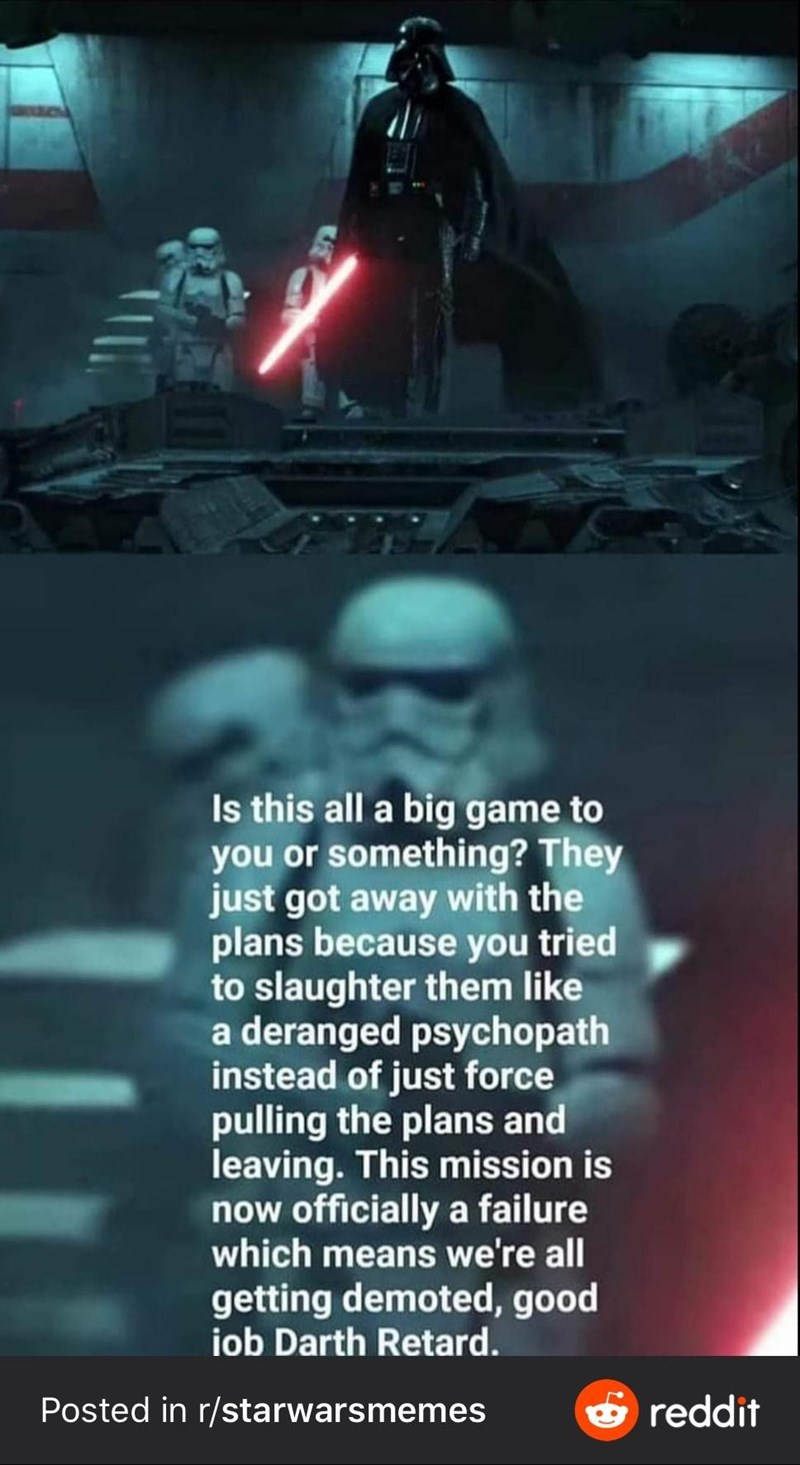 Fictional character - Is this all a big game to you or something? They just got away with the plans because you tried to slaughter them like a deranged psychopath instead of just force pulling the plans and leaving. This mission is now officially a failure which means we're all getting demoted, good iob Darth Retard. Posted in r/starwarsmemes e reddit