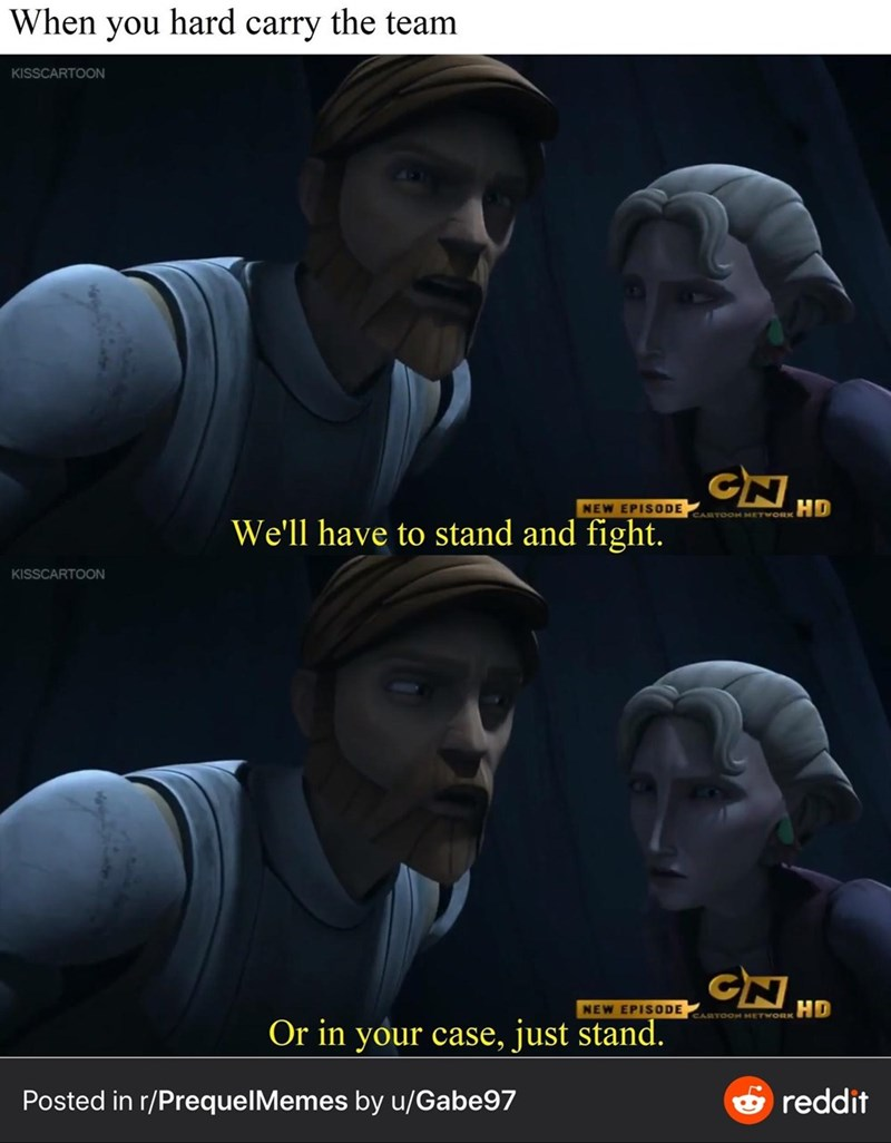 Photo caption - When you hard carry the team KISSCARTOON CN NEW EPISODE HD CARTOOH METWORK We'll have to stand and fight. KISSCARTOON CN HD NEW EPISODE CARTOOH METWORK Or in your case, just stand. Posted in r/PrequelMemes by u/Gabe97 & reddit