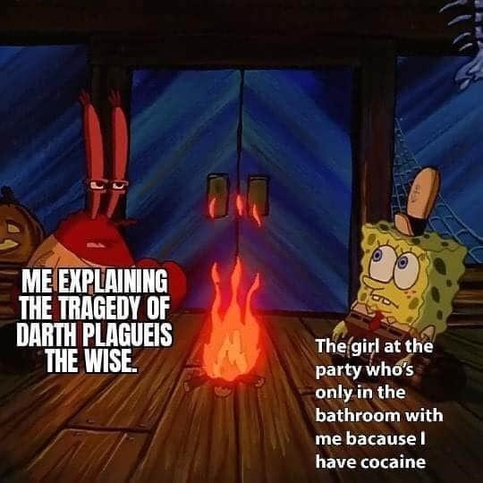 Adventure game - ME EXPLAINING THE TRAGEDY OF DARTH PLAGUEIS THE WISE. The girl at the party who's only in the bathroom with me bacausel have cocaine