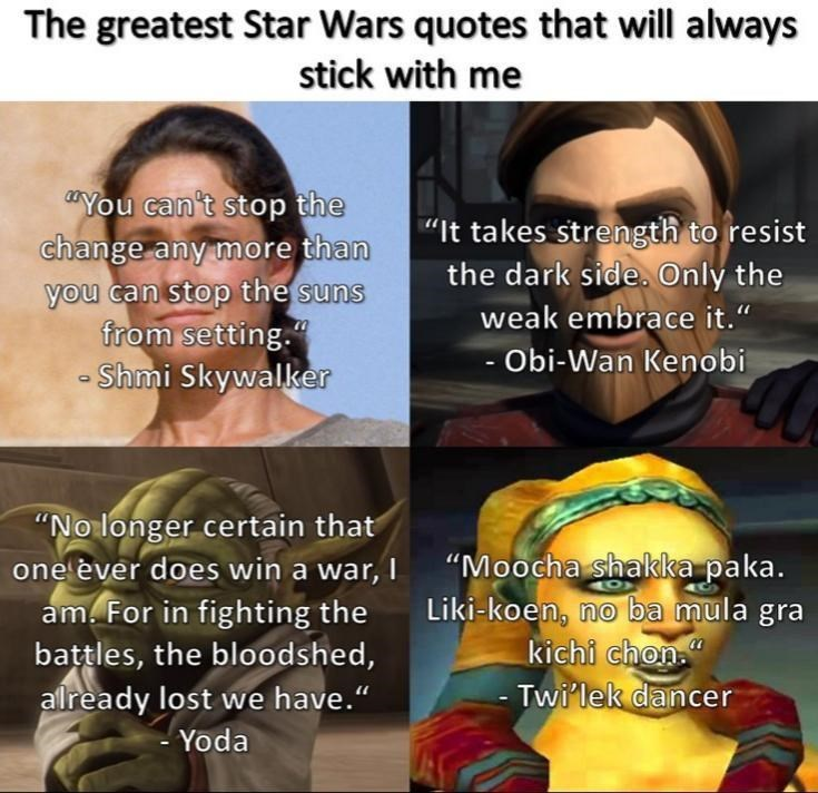 """Face - The greatest Star Wars quotes that will always stick with me """"You can't stop the change any more than you can stop the suns from setting."""" - Shmi Skywalker """"It takes strength to resist the dark side. Only the weak embrace it."""" - Obi-Wan Kenobi """"No longer certain that one èver does win a war, I """"Moocha shakka paka. am. For in fighting the battles, the bloodshed, already lost we have."""" Liki-koen, no ba mula gra kichi chon."""" - Twi'lek dancer Yoda"""