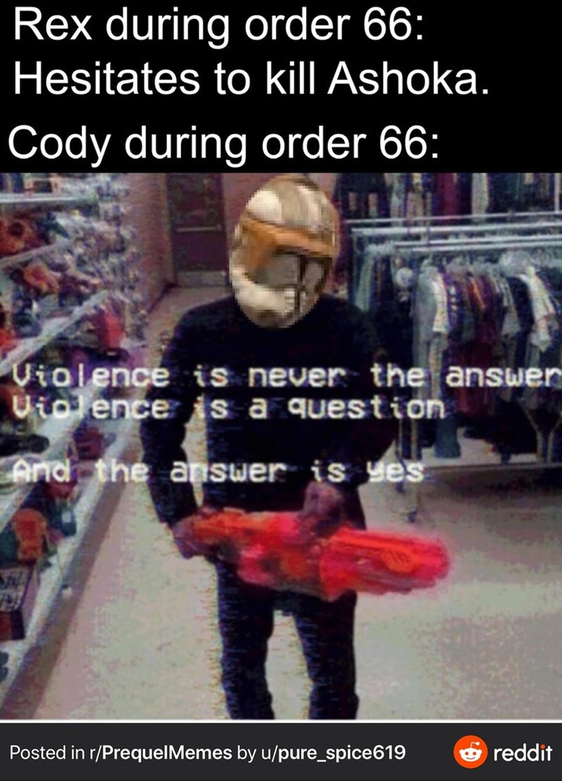 Photo caption - Rex during order 66: Hesitates to kill Ashoka. Cody during order 66: Violence is never the answer Uiolence is a question And the answer is yes Posted in r/PrequelMemes by u/pure_spice619 O reddit
