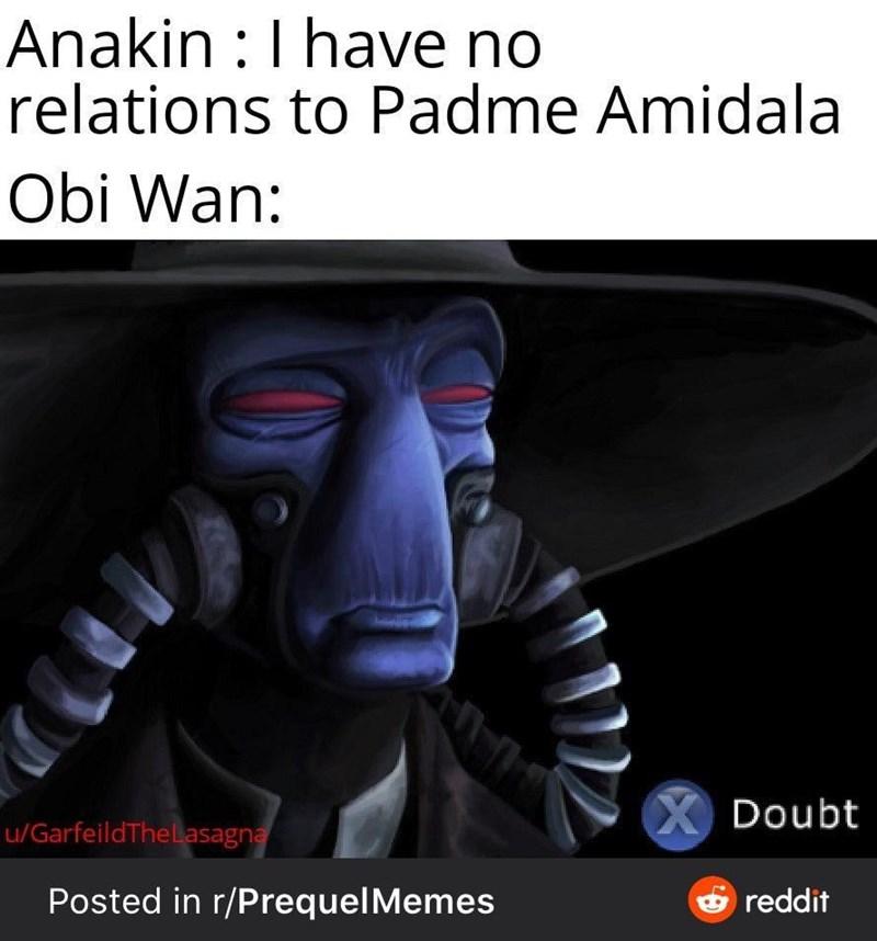 Font - Anakin :I have no relations to Padme Amidala Obi Wan: X Doubt u/GarfeildTheLasagna Posted in r/PrequelMemes reddit