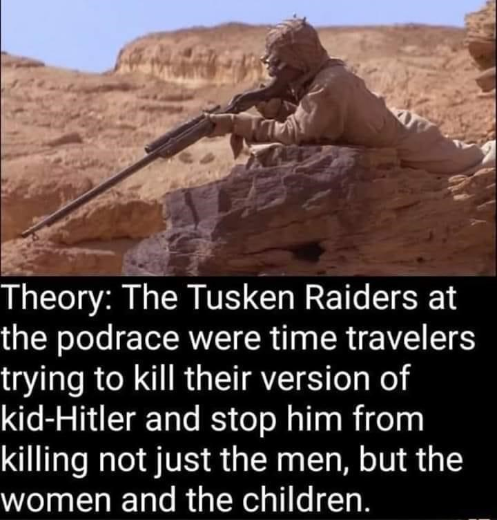 Formation - Theory: The Tusken Raiders at the podrace were time travelers trying to kill their version of kid-Hitler and stop him from killing not just the men, but the women and the children.
