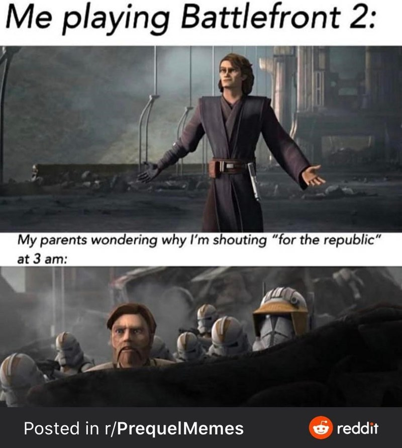 """Fictional character - Me playing Battlefront 2: 11 My parents wondering why I'm shouting """"for the republic"""" at 3 am: 6 reddit Posted in r/PrequelMemes"""