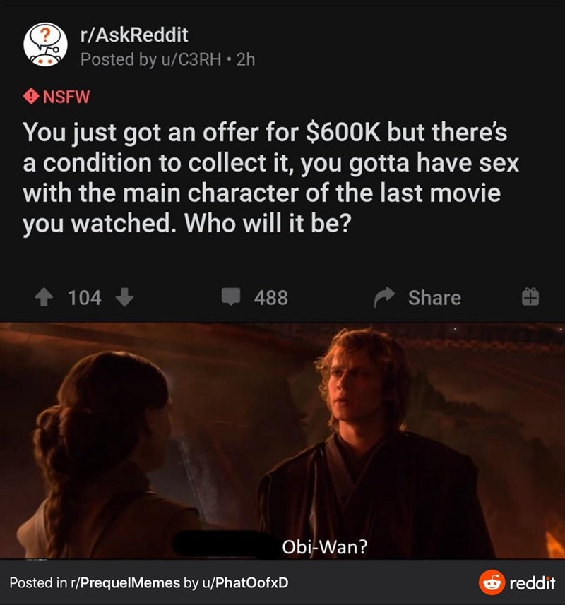 Text - r/AskReddit ro Posted by u/C3RH • 2h NSFW You just got an offer for $600K but there's a condition to collect it, you gotta have sex with the main character of the last movie you watched. Who will it be? 104 488 Share Obi-Wan? Posted in r/PrequelMemes by u/PhatOofxD e reddit