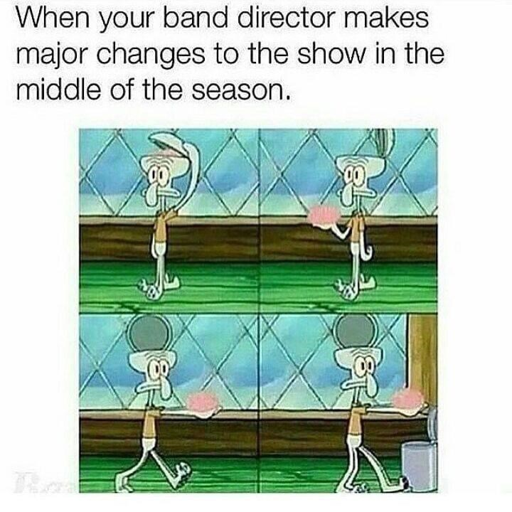 Text - When your band director makes major changes to the show in the middle of the season.