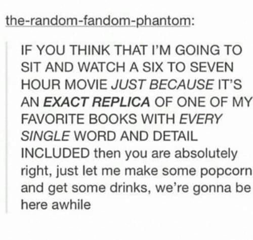 Text - the-random-fandom-phantom: IF YOU THINK THAT I'M GOING TO SIT AND WATCH A SIX TO SEVEN HOUR MOVIE JUST BECAUSE IT'S AN EXACT REPLICA OF ONE OF MY FAVORITE BOOKS WITH EVERY SINGLE WORD AND DETAIL INCLUDED then you are absolutely right, just let me make some popcorn and get some drinks, we're gonna be here awhile