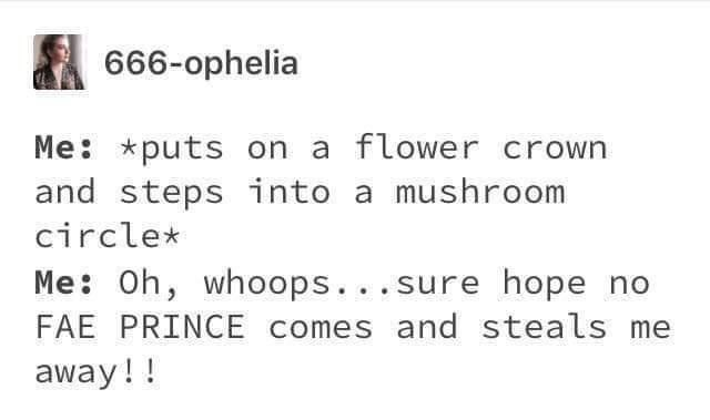Text - 666-ophelia Me: *puts on a flower crown and steps into a mushroom circle* Me: Oh, whoops...sure hope no FAE PRINCE comes and steals me away!!