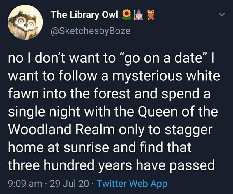 """Text - The Library Owl O @SketchesbyBoze no I don't want to """"go on a date""""   want to follow a mysterious white fawn into the forest and spend a single night with the Queen of the Woodland Realm only to stagger home at sunrise and find that three hundred years have passed 9:09 am · 29 Jul 20 · Twitter Web App"""