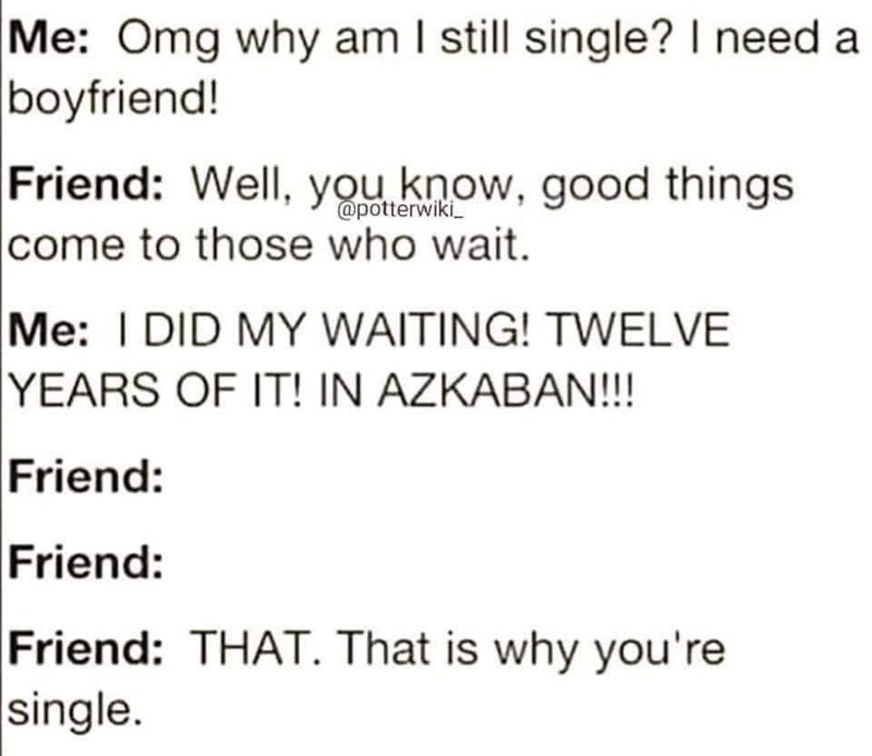 Text - Me: Omg why am I still single? I need a boyfriend! Friend: Well, you know, good things come to those who wait. @potterwiki Me: I DID MY WAITING! TWELVE YEARS OF IT! IN AZKABAN!! Friend: Friend: Friend: THAT. That is why you're single.