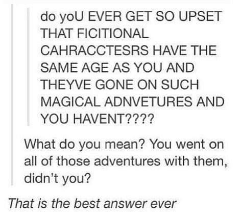 Text - do yoU EVER GET SO UPSET THAT FICITIONAL CAHRACCTESRS HAVE THE SAME AGE AS YOU AND THEYVE GONE ON SUCH MAGICAL ADNVETURES AND YOU HAVENT???? What do you mean? You went on all of those adventures with them, didn't you? That is the best answer ever