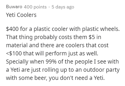 Text - Buwaro 400 points · 5 days ago Yeti Coolers $400 for a plastic cooler with plastic wheels. That thing probably costs them $5 in material and there are coolers that cost <$100 that will perform just as well. Specially when 99% of the people I see with a Yeti are just rolling up to an outdoor party with some beer, you don't need a Yeti.