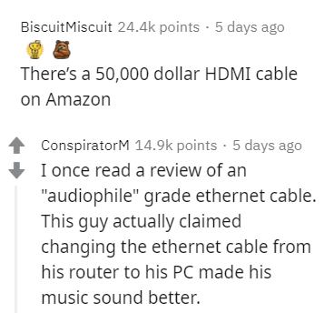 """Text - BiscuitMiscuit 24.4k points · 5 days ago There's a 50,000 dollar HDMI cable on Amazon ConspiratorM 14.9k points · 5 days ago I once read a review of an """"audiophile"""" grade ethernet cable. This guy actually claimed changing the ethernet cable from his router to his PC made his music sound better."""