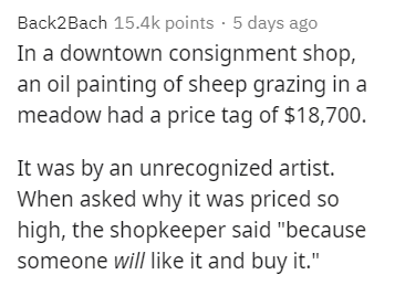 """Text - Back2Bach 15.4k points · 5 days ago In a downtown consignment shop, an oil painting of sheep grazing in a meadow had a price tag of $18,700. It was by an unrecognized artist. When asked why it was priced so high, the shopkeeper said """"because someone will like it and buy it."""""""