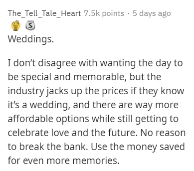 Text - The_Tell_Tale_Heart 7.5k points · 5 days ago Weddings. I don't disagree with wanting the day to be special and memorable, but the industry jacks up the prices if they know it's a wedding, and there are way more affordable options while still getting to celebrate love and the future. No reason to break the bank. Use the money saved for even more memories.
