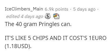Text - IceClimbers_Main 6.9k points · 5 days ago · edited 4 days ago S The 40 gram Pringles can. IT'S LIKE 5 CHIPS AND IT COST'S 1EURO (1.18USD).