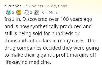 Text - t1runner 5.5k points · 4 days ago 12 2 & 2 More Insulin. Discovered over 100 years ago and is now synthetically produced and still is being sold for hundreds or thousands of dollars in many cases. The drug companies decided they were going to make their gigantic profit margins off life-saving medicine.