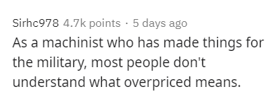 Text - Sirhc978 4.7k points · 5 days ago As a machinist who has made things for the military, most people don't understand what overpriced means.