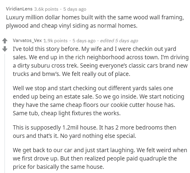 Text - ViridianLens 3.6k points · 5 days ago Luxury million dollar homes built with the same wood wall framing, plywood and cheap vinyl siding as normal homes. Varvatos_Vex 1.9k points · 5 days ago · edited 5 days ago + I've told this story before. My wife and I were checkin out yard sales. We end up in the rich neighborhood across town. I'm driving a dirty suburu cross trek. Seeing everyone's classic cars brand new trucks and bmw's. We felt really out of place. Well we stop and start checking o