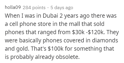 Text - holla09 284 points · 5 days ago When I was in Dubai 2 years ago there was a cell phone store in the mall that sold phones that ranged from $30k -$120k. They were basically phones covered in diamonds and gold. That's $100k for something that is probably already obsolete.