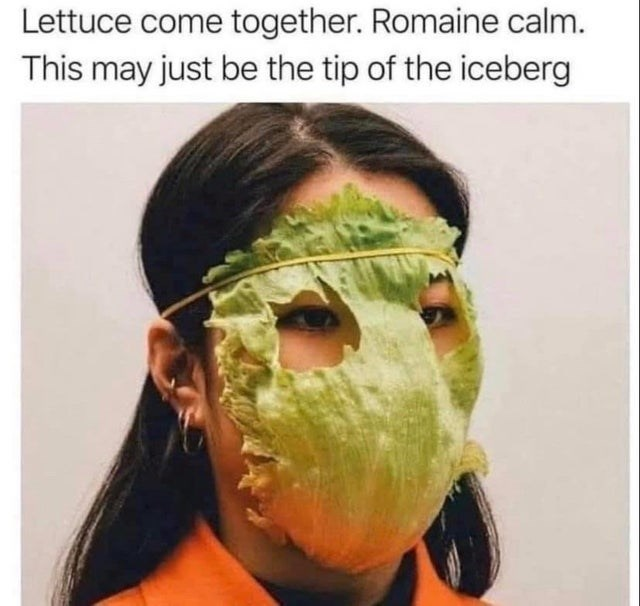 Face - Lettuce come together. Romaine calm. This may just be the tip of the iceberg