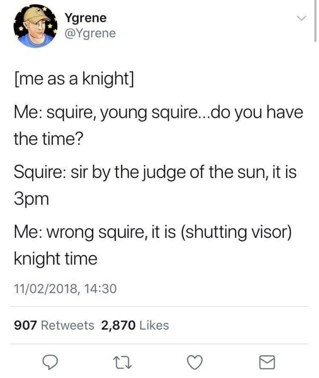 Text - Ygrene @Ygrene [me as a knight] Me: squire, young squire..do you have the time? Squire: sir by the judge of the sun, it is 3pm Me: wrong squire, it is (shutting visor) knight time 11/02/2018, 14:30 907 Retweets 2,870 Likes