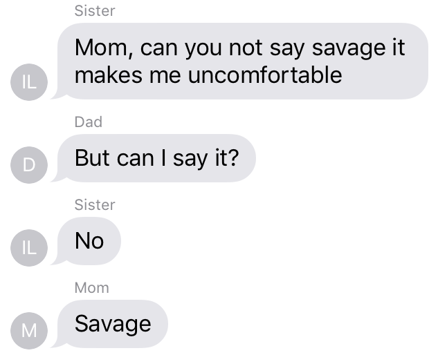 Text - Sister Mom, can you not say savage it makes me uncomfortable IL Dad D But can I say it? Sister No IL Mom M Savage
