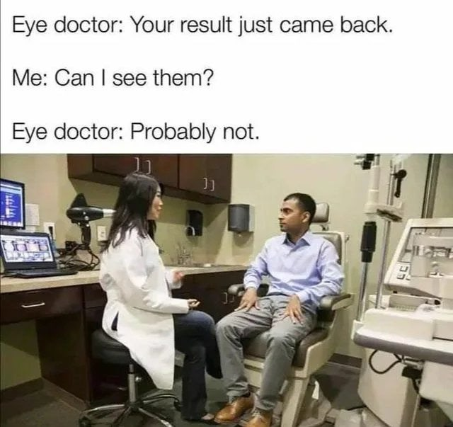 Job - Eye doctor: Your result just came back. Me: Can I see them? Eye doctor: Probably not. Stit